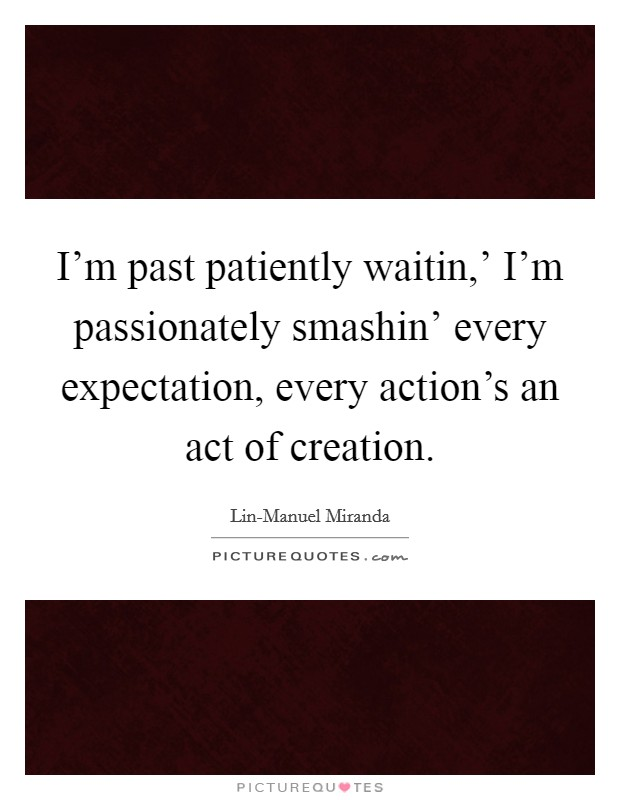 I'm past patiently waitin,' I'm passionately smashin' every expectation, every action's an act of creation Picture Quote #1