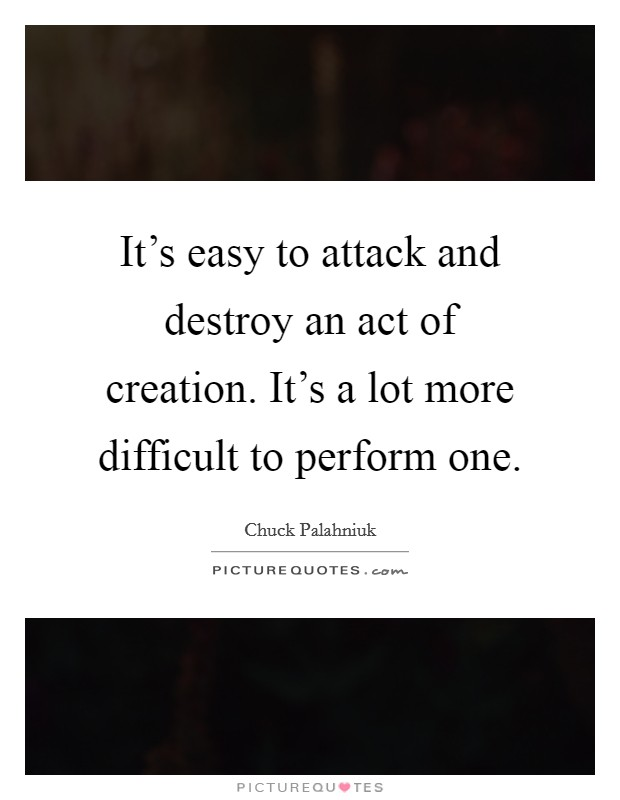 It's easy to attack and destroy an act of creation. It's a lot more difficult to perform one Picture Quote #1