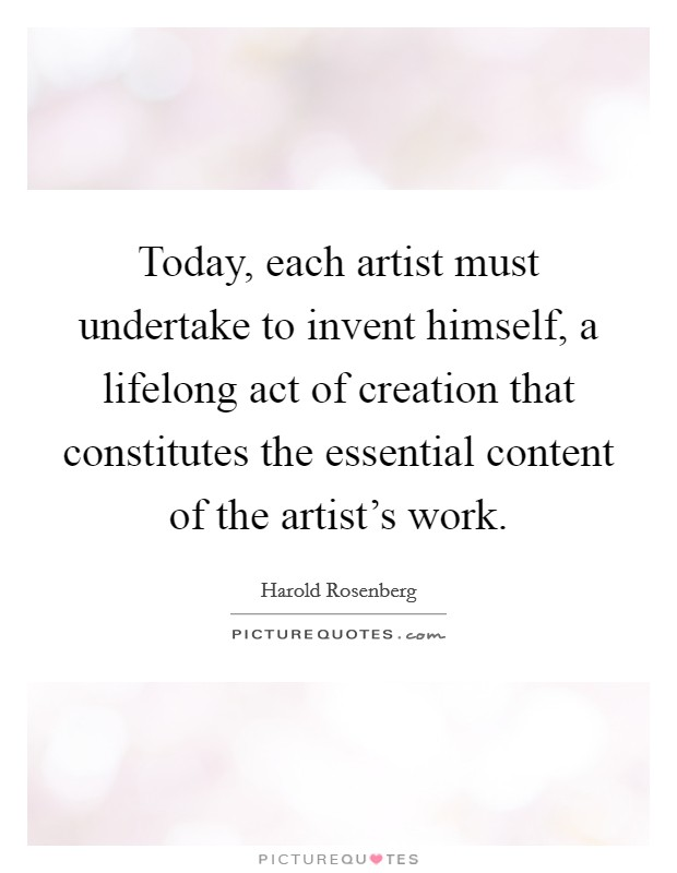 Today, each artist must undertake to invent himself, a lifelong act of creation that constitutes the essential content of the artist's work Picture Quote #1