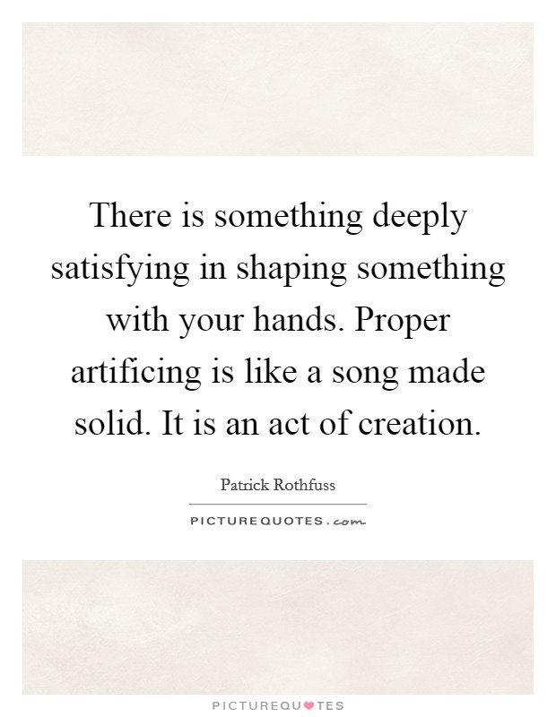 There is something deeply satisfying in shaping something with your hands. Proper artificing is like a song made solid. It is an act of creation Picture Quote #1