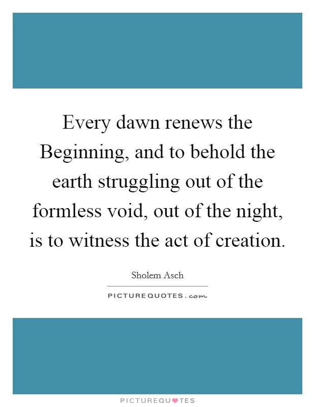 Every dawn renews the Beginning, and to behold the earth struggling out of the formless void, out of the night, is to witness the act of creation Picture Quote #1