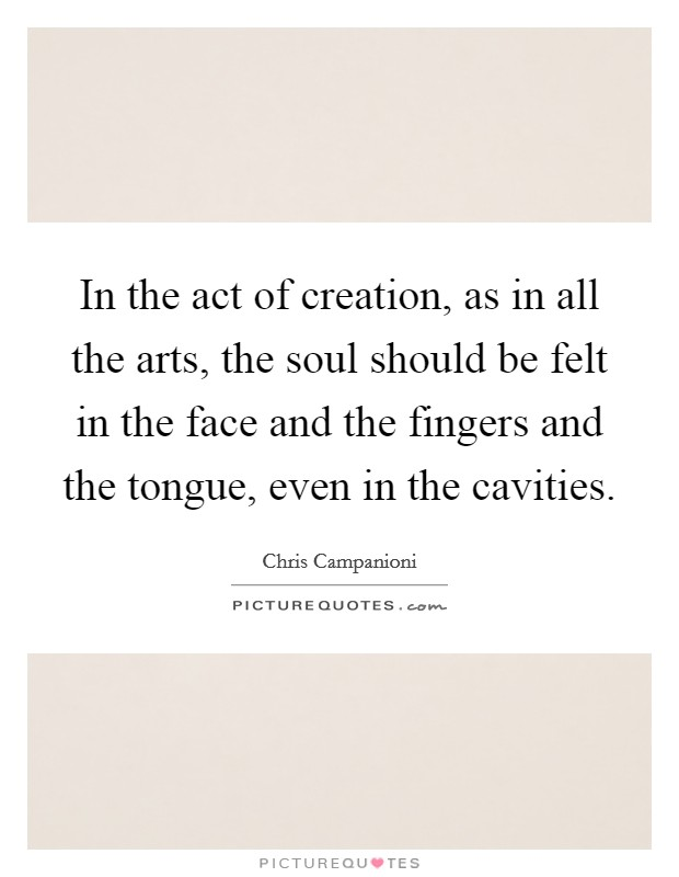 In the act of creation, as in all the arts, the soul should be felt in the face and the fingers and the tongue, even in the cavities Picture Quote #1