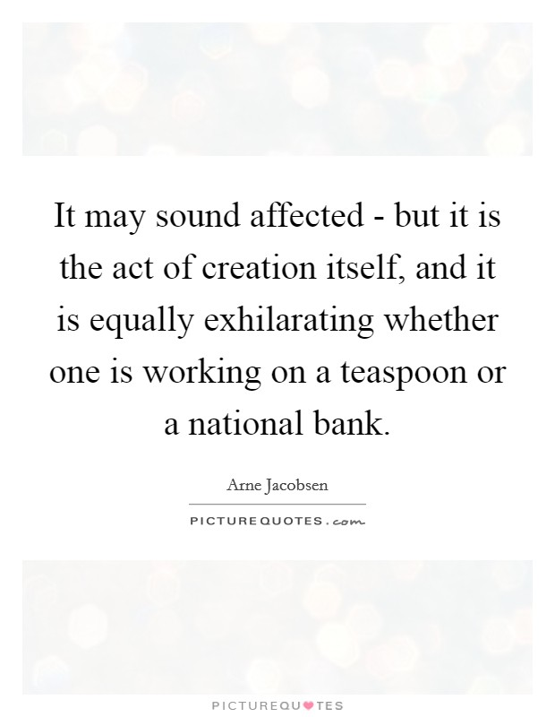 It may sound affected - but it is the act of creation itself, and it is equally exhilarating whether one is working on a teaspoon or a national bank Picture Quote #1