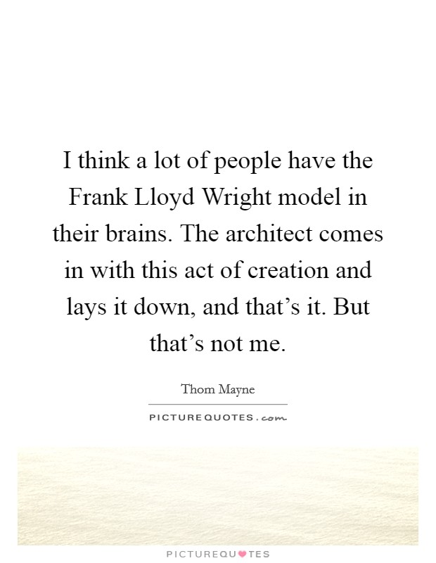 I think a lot of people have the Frank Lloyd Wright model in their brains. The architect comes in with this act of creation and lays it down, and that's it. But that's not me Picture Quote #1