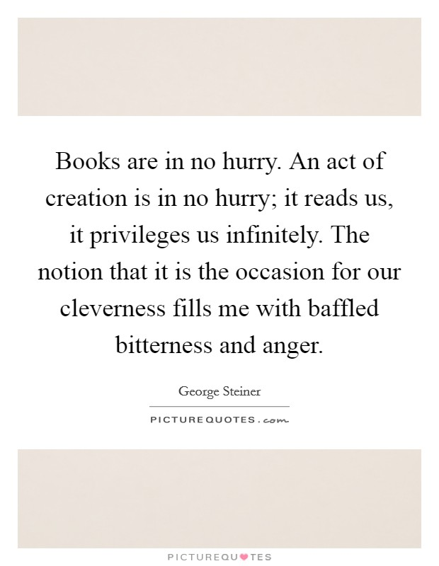 Books are in no hurry. An act of creation is in no hurry; it reads us, it privileges us infinitely. The notion that it is the occasion for our cleverness fills me with baffled bitterness and anger Picture Quote #1