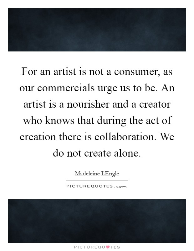 For an artist is not a consumer, as our commercials urge us to be. An artist is a nourisher and a creator who knows that during the act of creation there is collaboration. We do not create alone Picture Quote #1