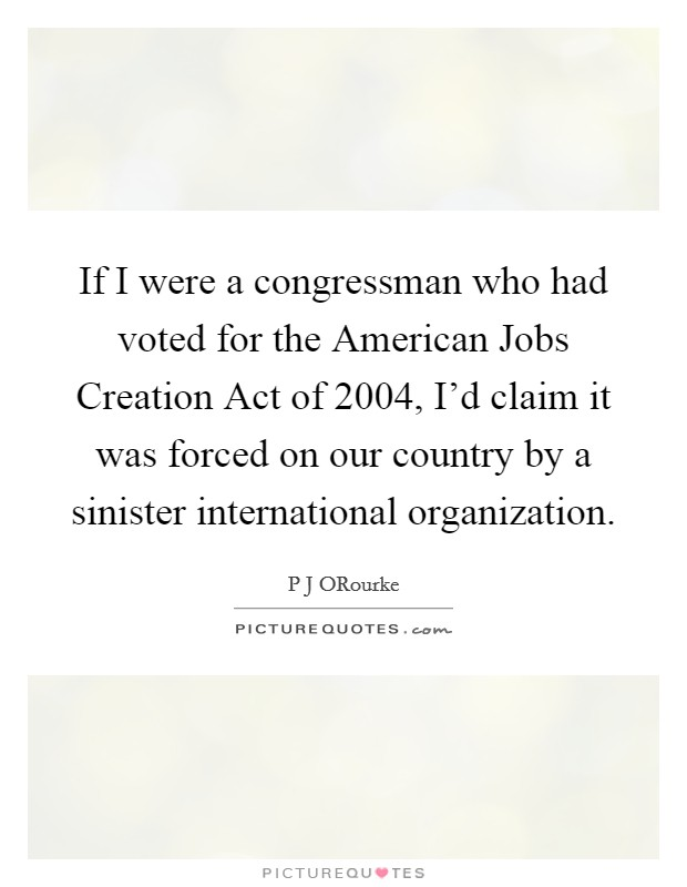 If I were a congressman who had voted for the American Jobs Creation Act of 2004, I'd claim it was forced on our country by a sinister international organization Picture Quote #1