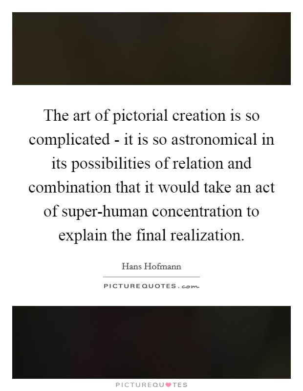 The art of pictorial creation is so complicated - it is so astronomical in its possibilities of relation and combination that it would take an act of super-human concentration to explain the final realization Picture Quote #1