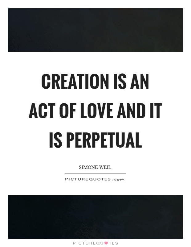 Creation is an act of love and it is perpetual Picture Quote #1