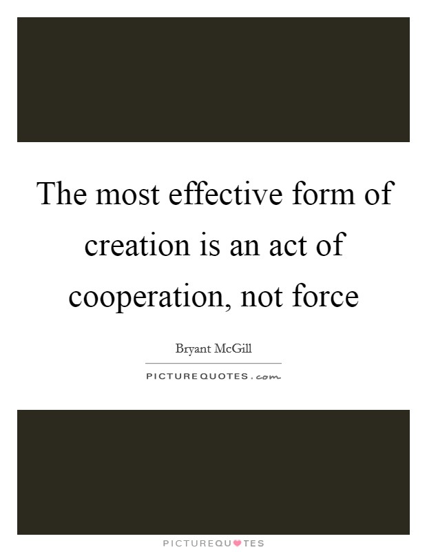 The most effective form of creation is an act of cooperation, not force Picture Quote #1