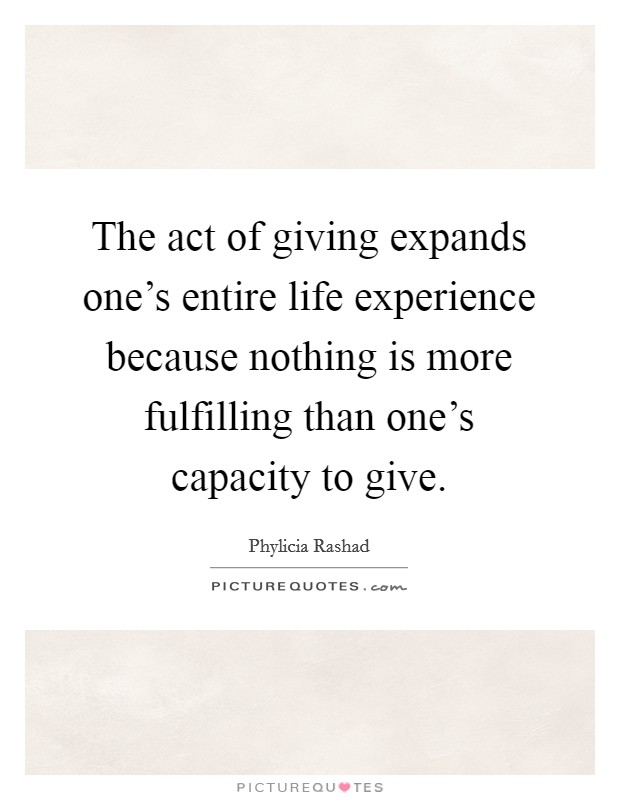 The act of giving expands one's entire life experience because nothing is more fulfilling than one's capacity to give Picture Quote #1