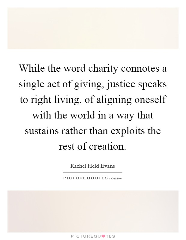 While the word charity connotes a single act of giving, justice speaks to right living, of aligning oneself with the world in a way that sustains rather than exploits the rest of creation Picture Quote #1