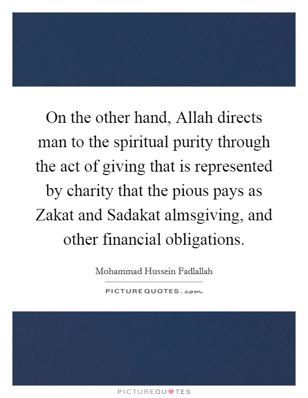 On the other hand, Allah directs man to the spiritual purity through the act of giving that is represented by charity that the pious pays as Zakat and Sadakat almsgiving, and other financial obligations Picture Quote #1