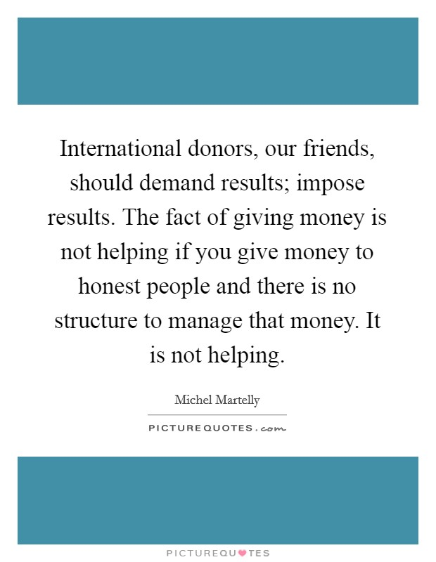 International donors, our friends, should demand results; impose results. The fact of giving money is not helping if you give money to honest people and there is no structure to manage that money. It is not helping Picture Quote #1
