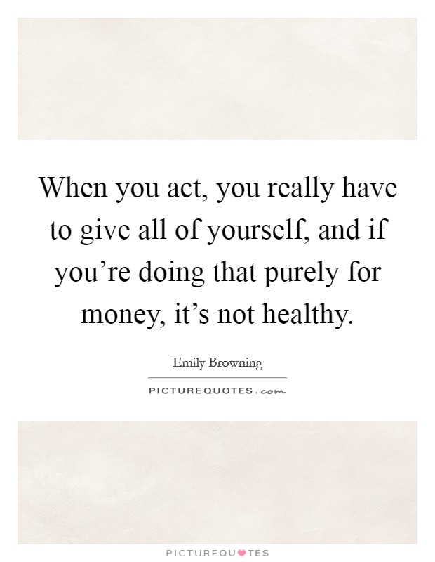 When you act, you really have to give all of yourself, and if you're doing that purely for money, it's not healthy Picture Quote #1