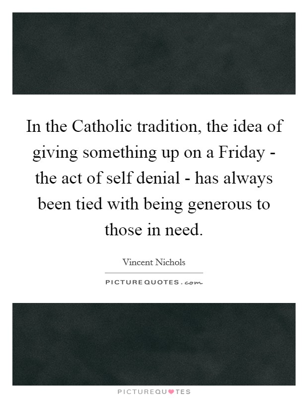 In the Catholic tradition, the idea of giving something up on a Friday - the act of self denial - has always been tied with being generous to those in need Picture Quote #1