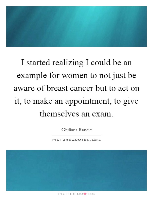 I started realizing I could be an example for women to not just be aware of breast cancer but to act on it, to make an appointment, to give themselves an exam Picture Quote #1