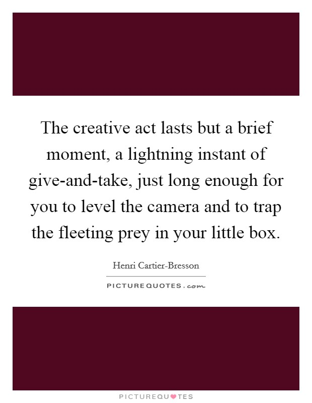 The creative act lasts but a brief moment, a lightning instant of give-and-take, just long enough for you to level the camera and to trap the fleeting prey in your little box Picture Quote #1