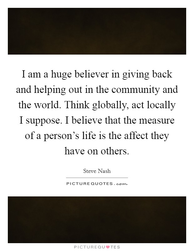 I am a huge believer in giving back and helping out in the community and the world. Think globally, act locally I suppose. I believe that the measure of a person's life is the affect they have on others Picture Quote #1