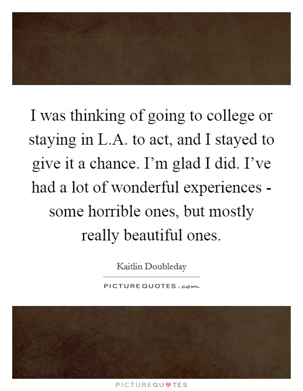 I was thinking of going to college or staying in L.A. to act, and I stayed to give it a chance. I'm glad I did. I've had a lot of wonderful experiences - some horrible ones, but mostly really beautiful ones Picture Quote #1