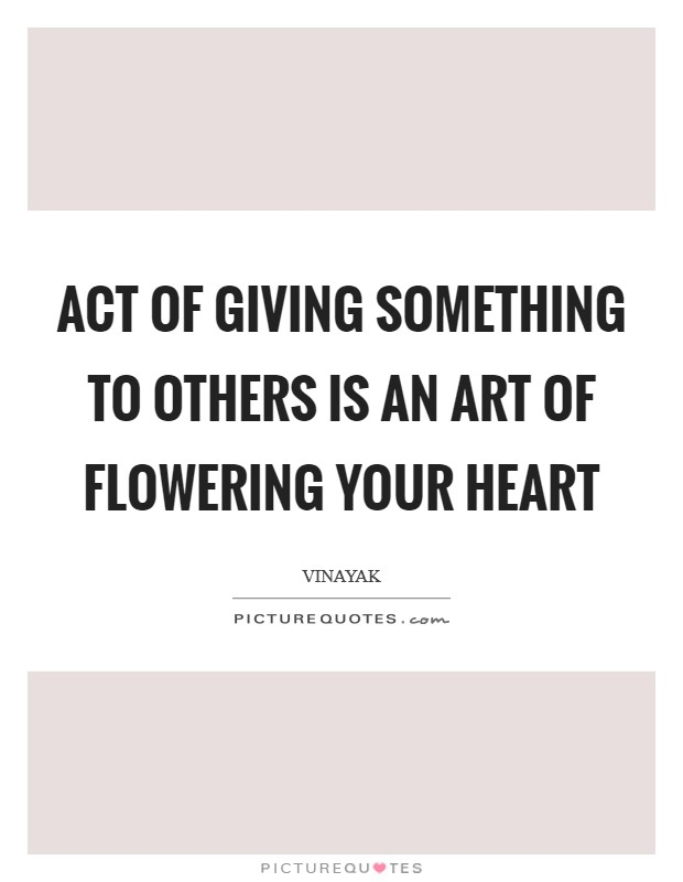 Act of giving something to others is an art of flowering your heart Picture Quote #1