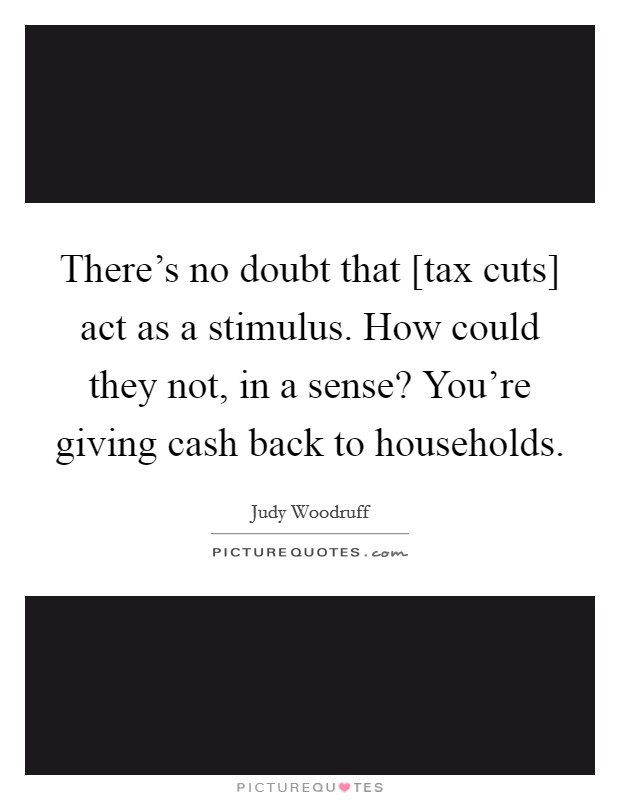 There's no doubt that [tax cuts] act as a stimulus. How could they not, in a sense? You're giving cash back to households Picture Quote #1