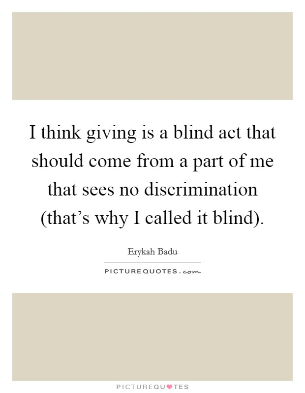 I think giving is a blind act that should come from a part of me that sees no discrimination (that's why I called it blind) Picture Quote #1