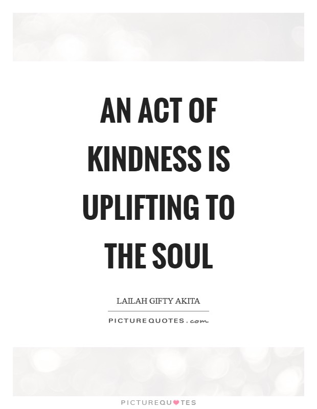 An act of kindness is uplifting to the soul Picture Quote #1