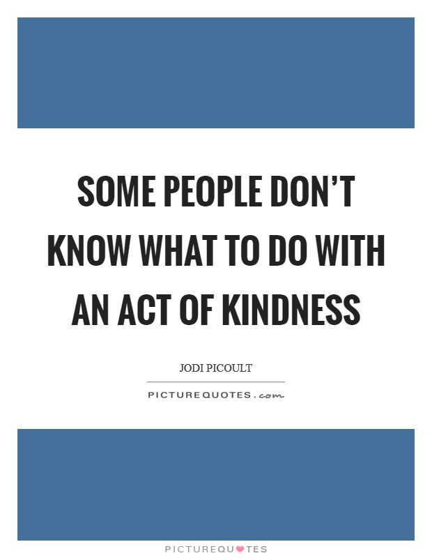 Some people don't know what to do with an act of kindness Picture Quote #1