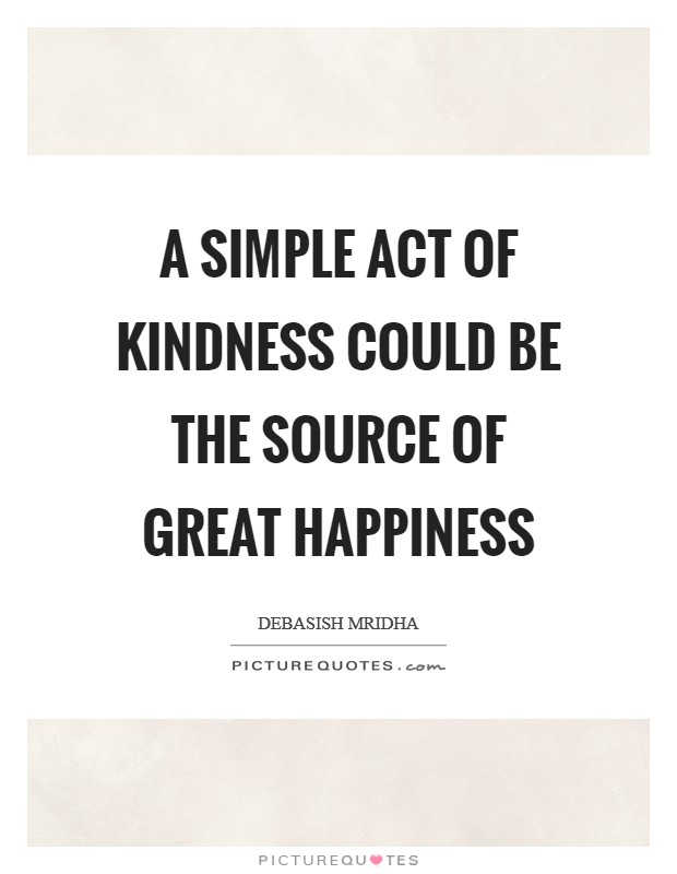 A simple act of kindness could be the source of great happiness Picture Quote #1