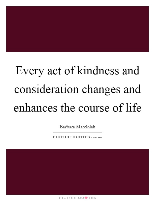 Every act of kindness and consideration changes and enhances the course of life Picture Quote #1