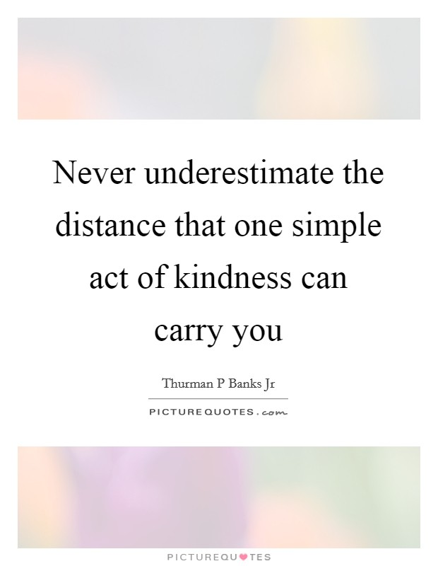 Never underestimate the distance that one simple act of kindness can carry you Picture Quote #1