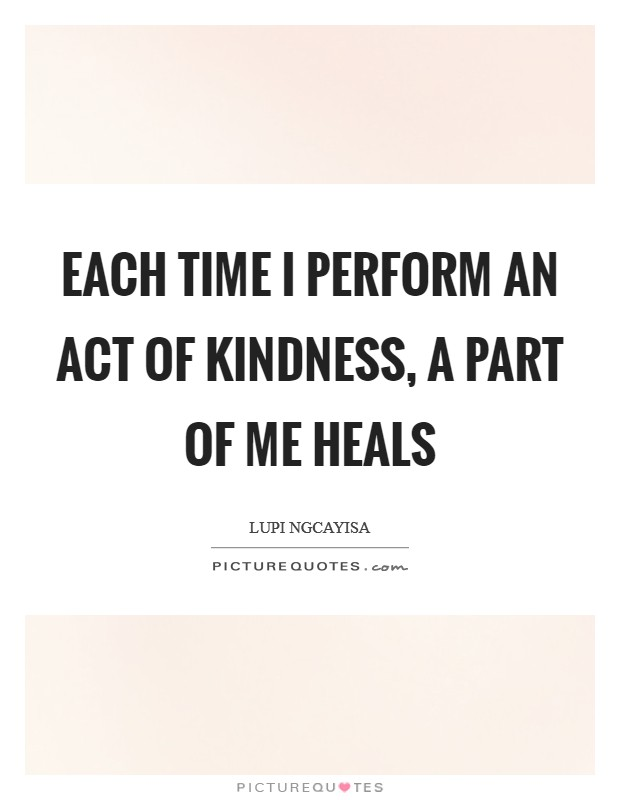Each time I perform an act of kindness, a part of me heals Picture Quote #1