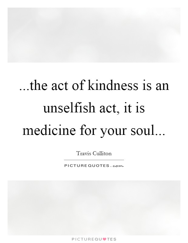 ...the act of kindness is an unselfish act, it is medicine for your soul Picture Quote #1