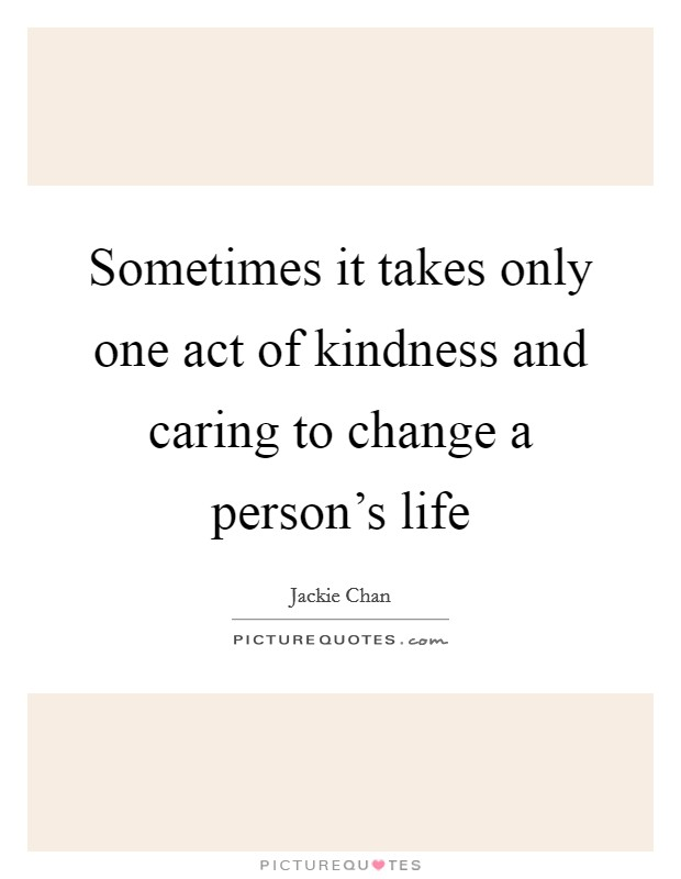 Sometimes it takes only one act of kindness and caring to change a person's life Picture Quote #1