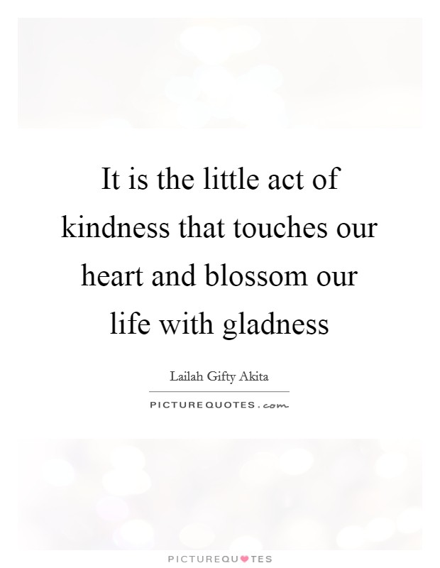 It is the little act of kindness that touches our heart and blossom our life with gladness Picture Quote #1
