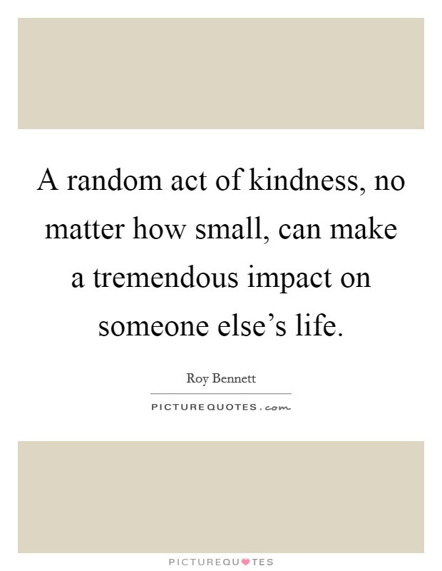 A random act of kindness, no matter how small, can make a tremendous impact on someone else's life Picture Quote #1