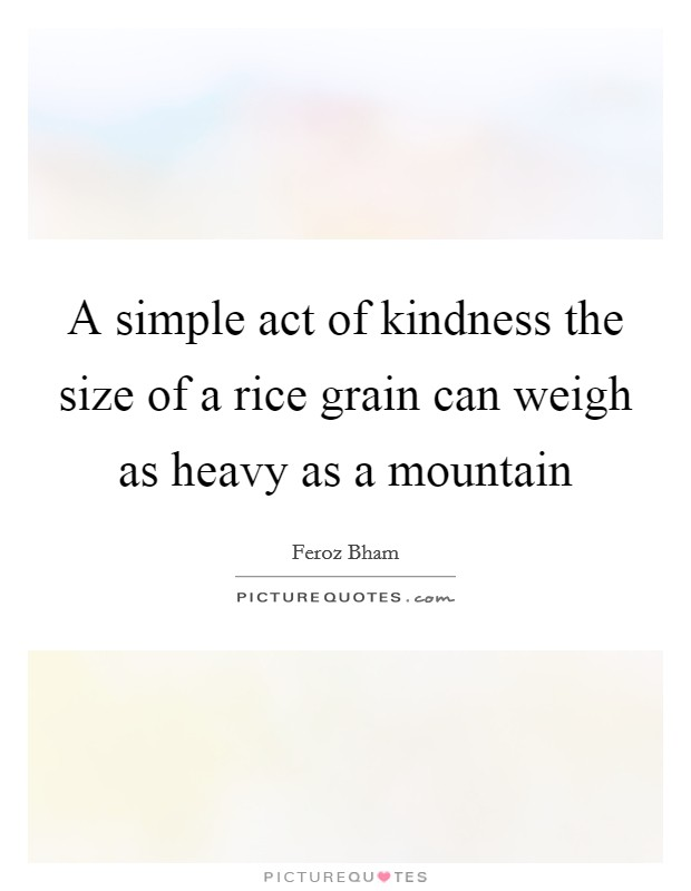 A simple act of kindness the size of a rice grain can weigh as heavy as a mountain Picture Quote #1