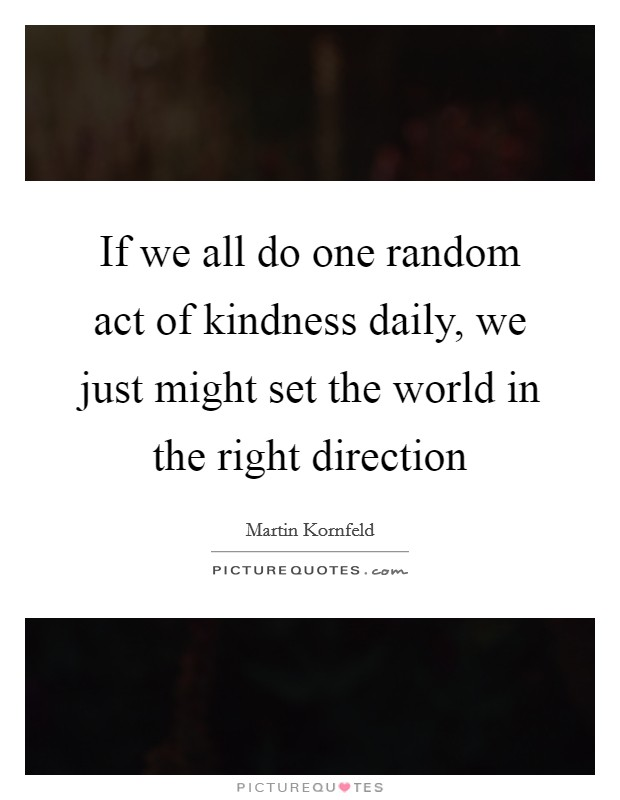 One Random Act Of Kindness At A Time Quote: If We All Do One Random Act Of Kindness Daily, We Just