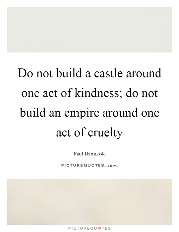 Do not build a castle around one act of kindness; do not build an empire around one act of cruelty Picture Quote #1