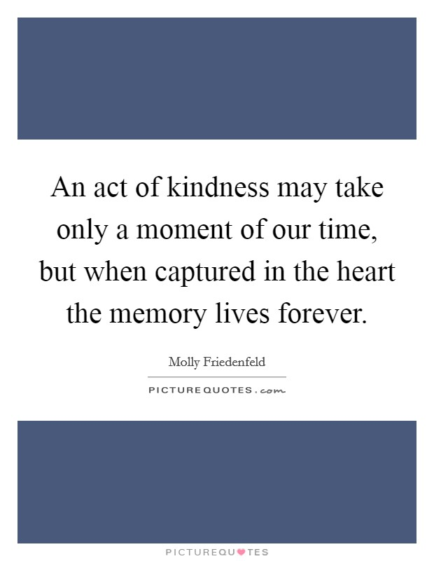 An act of kindness may take only a moment of our time, but when captured in the heart the memory lives forever Picture Quote #1