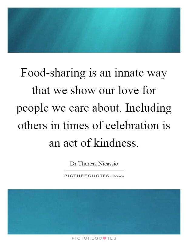 Food-sharing is an innate way that we show our love for people we care about. Including others in times of celebration is an act of kindness Picture Quote #1