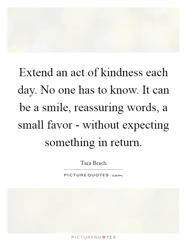 Extend an act of kindness each day. No one has to know. It can be a smile, reassuring words, a small favor - without expecting something in return Picture Quote #1