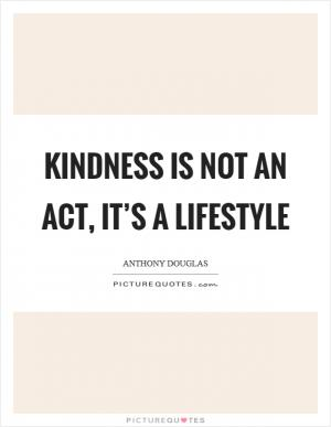 Kindness is not an act, it's a lifestyle