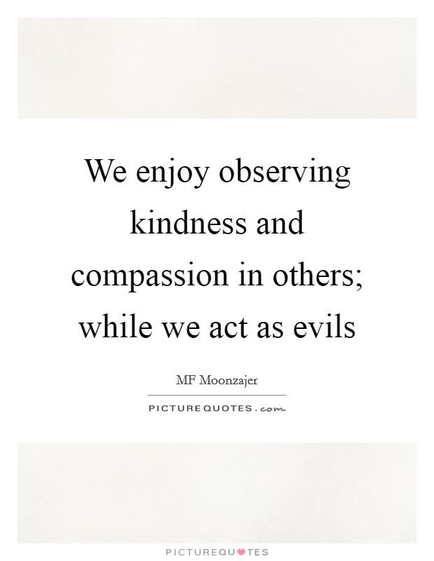 We enjoy observing kindness and compassion in others; while we act as evils Picture Quote #1