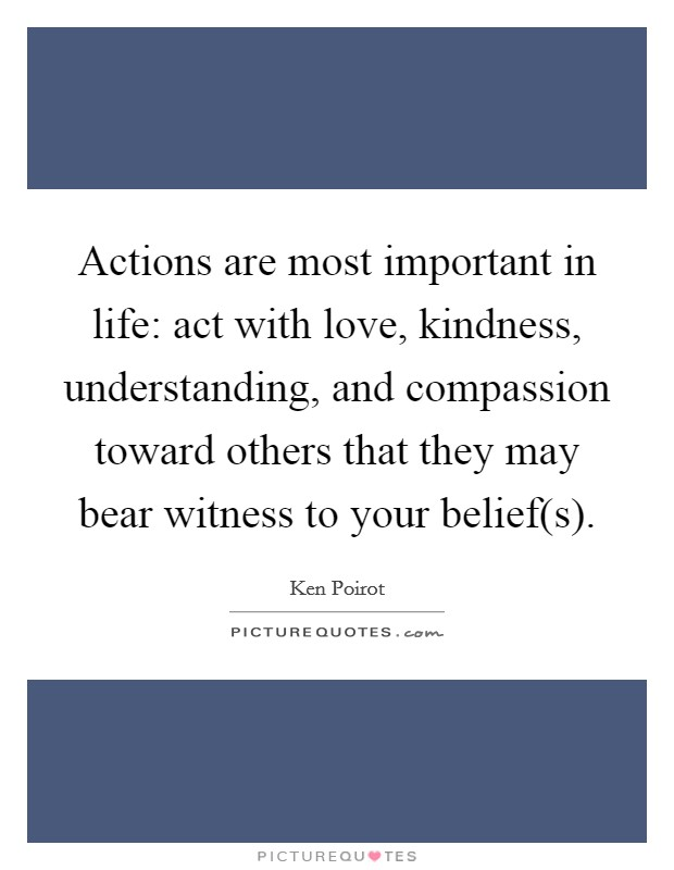 Actions are most important in life: act with love, kindness, understanding, and compassion toward others that they may bear witness to your belief(s) Picture Quote #1