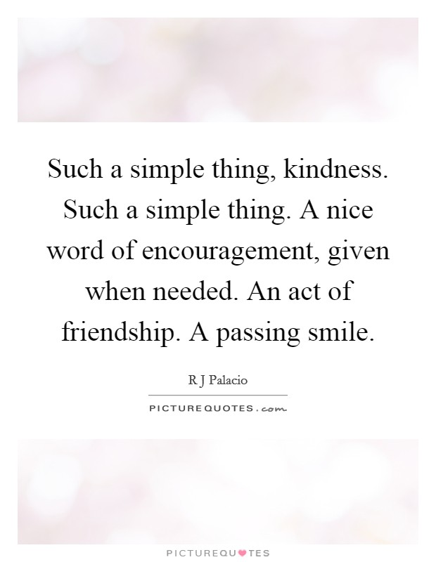 Such a simple thing, kindness. Such a simple thing. A nice word of encouragement, given when needed. An act of friendship. A passing smile Picture Quote #1