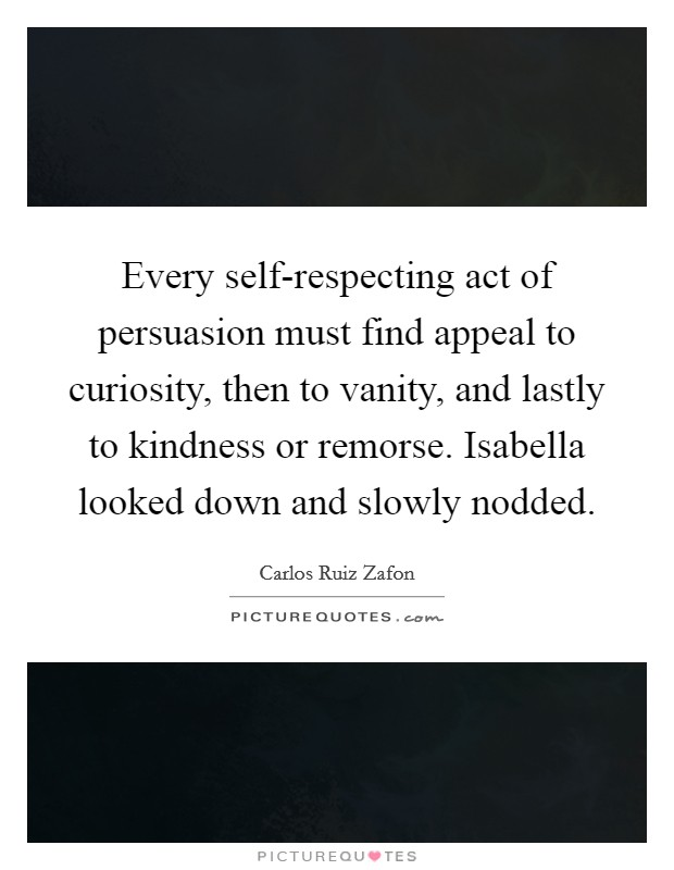 Every self-respecting act of persuasion must find appeal to curiosity, then to vanity, and lastly to kindness or remorse. Isabella looked down and slowly nodded Picture Quote #1