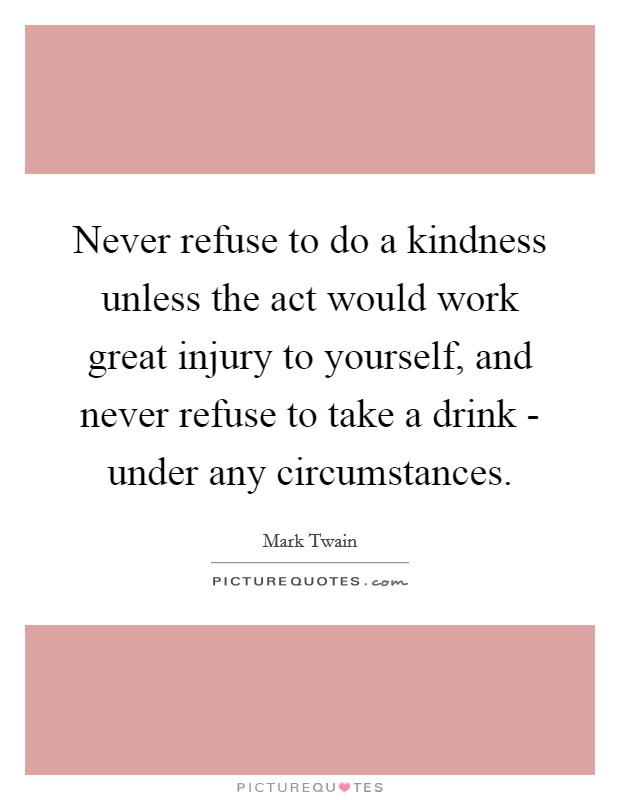 Never refuse to do a kindness unless the act would work great injury to yourself, and never refuse to take a drink - under any circumstances Picture Quote #1