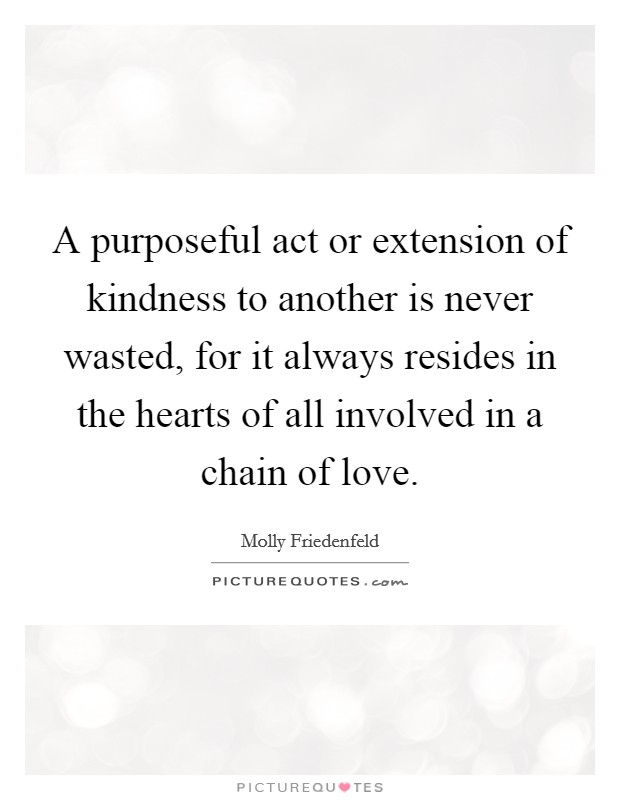 A purposeful act or extension of kindness to another is never wasted, for it always resides in the hearts of all involved in a chain of love Picture Quote #1